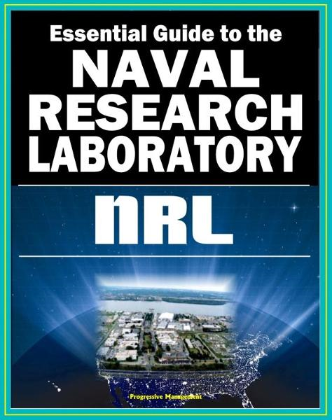 21st Century Essential Guide to the Naval Research Laboratory (NRL) - Historic Scientific Accomplishments and Pioneering Science from Astronomy and Space to Robotics and Computer Science