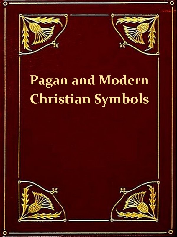 Ancient Pagan and Modern Christian Symbolism, Second Edition [Illustrated] By: John Newton,Thomas Inman
