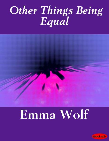 Other Things Being Equal By: Emma Wolf