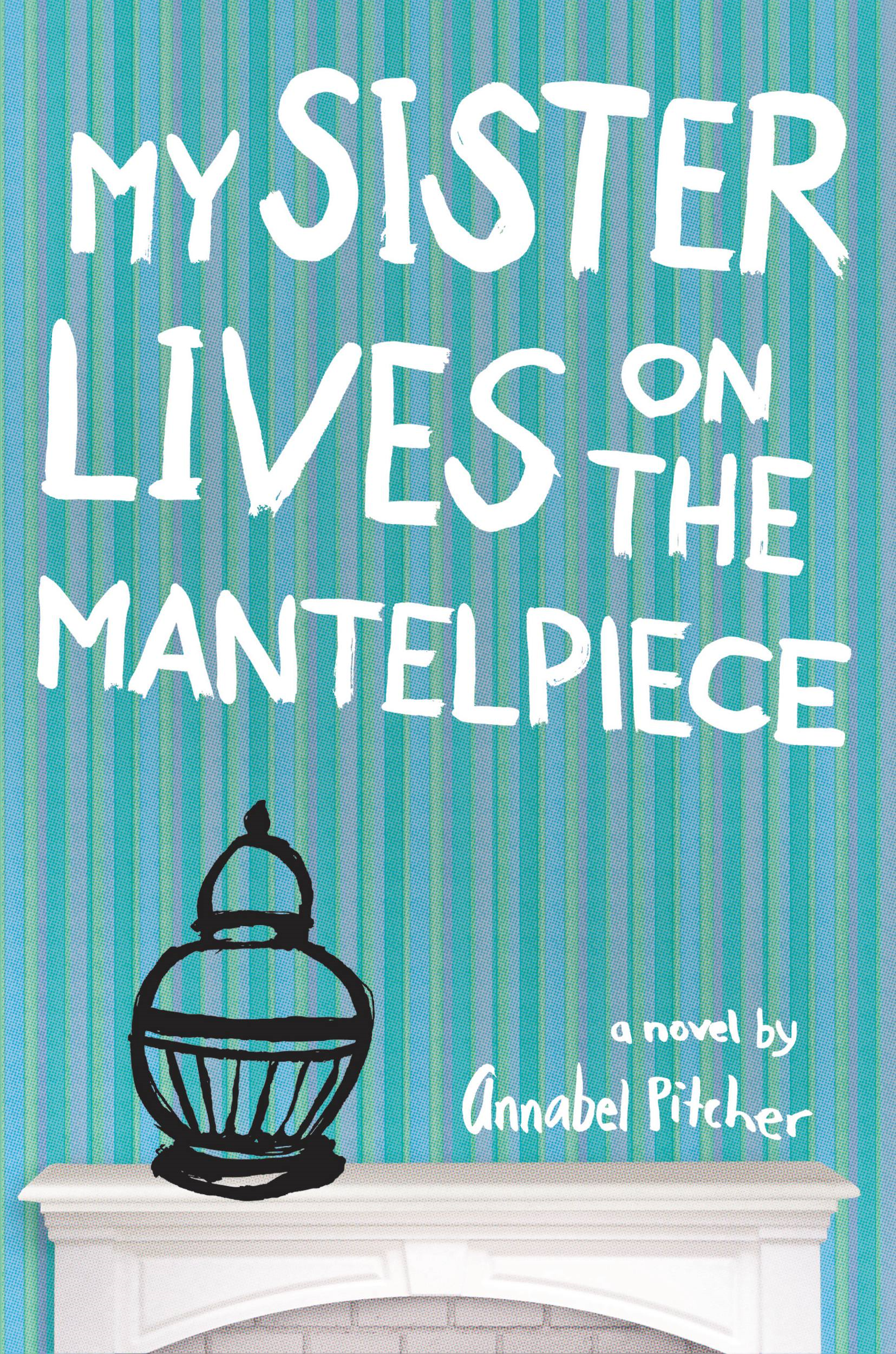 My Sister Lives on the Mantelpiece By: Annabel Pitcher