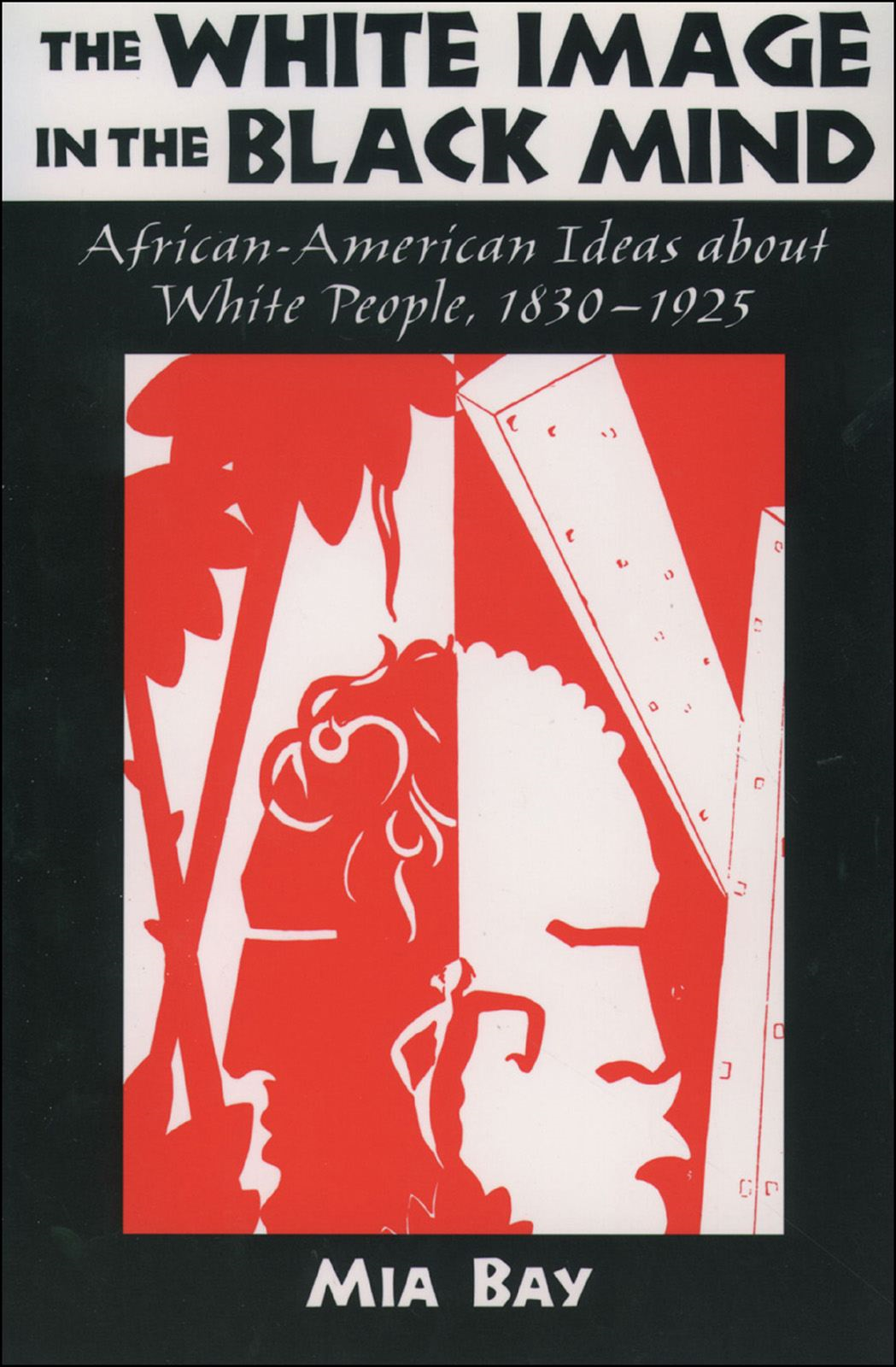 The White Image in the Black Mind : African-American Ideas about White People 1830-1925 By: Mia Bay