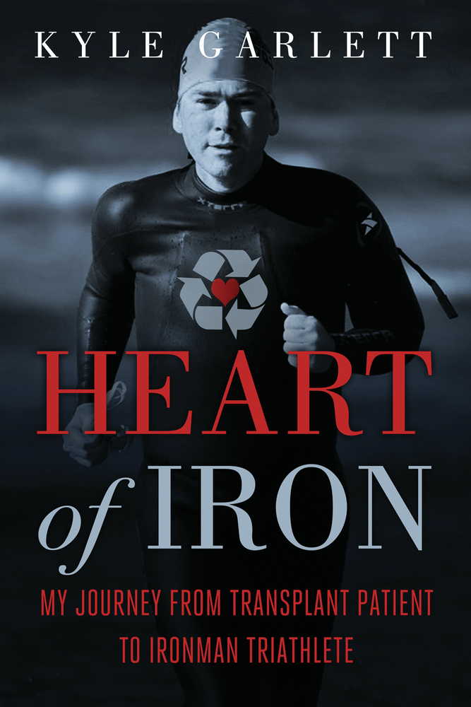 Heart of Iron: My Journey from Transplant Patient to Ironman Triathlete By: Kyle Garlett