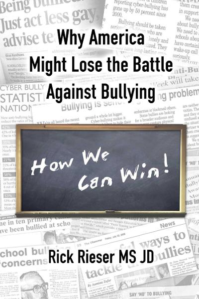 Why America Might Lose The Battle Against Bullying, How We Can Win! By: Rieser, Rick