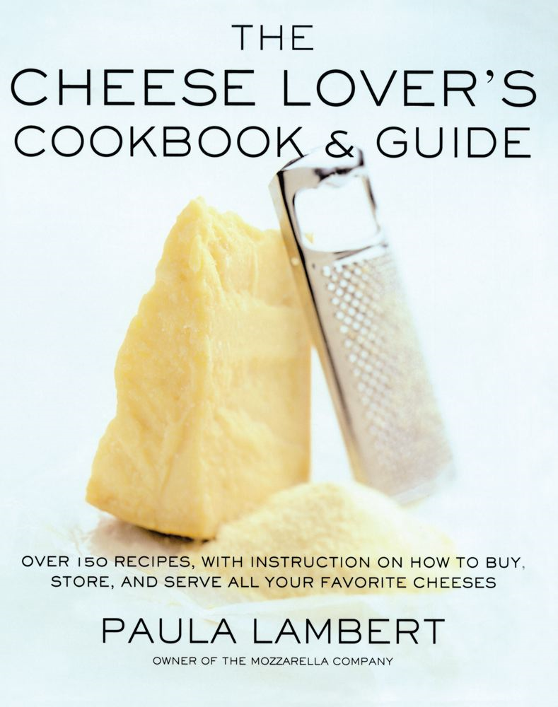 The Cheese Lover's Cookbook & Guide By: Paula Lambert