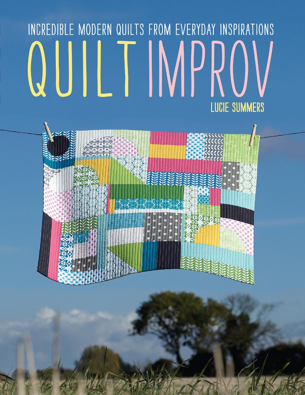 Quilt Improv Incredible Quilts from Everyday Inspirations