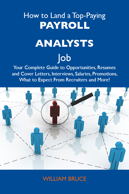 How to Land a Top-Paying Payroll analysts Job: Your Complete Guide to Opportunities, Resumes and Cover Letters, Interviews, Salaries, Promotions, What to Expect From Recruiters and More