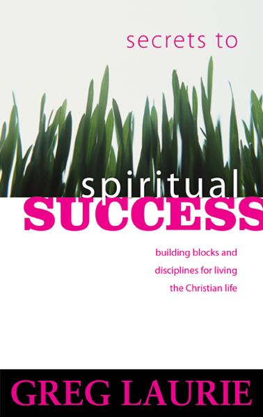 Secrets to Spiritual Success By: Greg Laurie