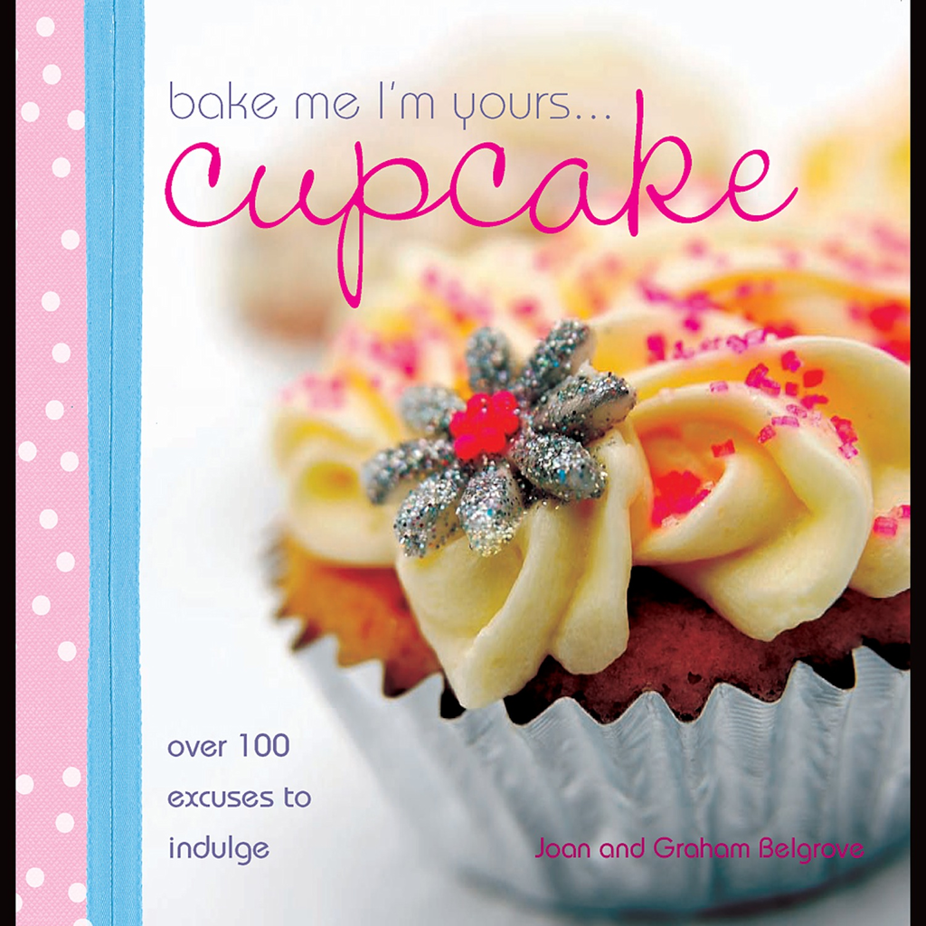 Bake Me I'm Yours Cupcake Over 100 Excuses to Indulge