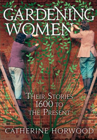 Gardening Women Their Stories From 1600 to the Present