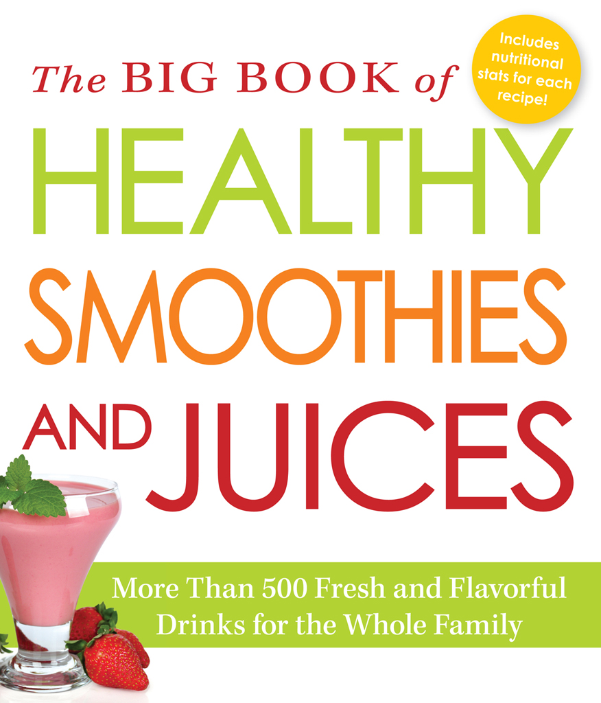 The Big Book of Healthy Smoothies and Juices More Than 500 Fresh and Flavorful Drinks for the Whole Family