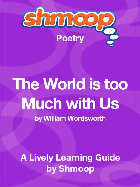an analysis of william wordsworths book the world is too much with us William wordsworth (7 april 1770 – 23 april 1850) was a major english romantic poet who, with samuel taylor coleridge, helped to launch the romantic age in english literature with their joint publication lyrical ballads (1798) wordsworth's magnum opus is generally considered to be the prelude, a semi-autobiographical poem of his early.