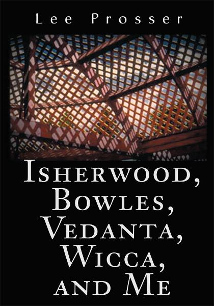 Isherwood, Bowles, Vedanta, Wicca, and Me By: Lee Prosser