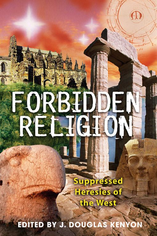 Forbidden Religion: Suppressed Heresies of the West By: J. Douglas Kenyon