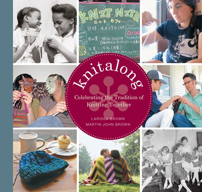 Knitalong: Celebrating the Tradition of Knitting Together By: Larissa Brown,Martin John Brown
