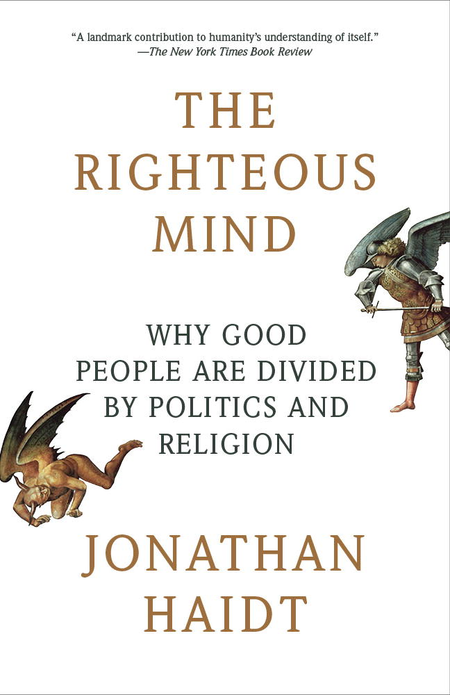 The Righteous Mind: Why Good People Are Divided by Politics and Religion By: Jonathan Haidt