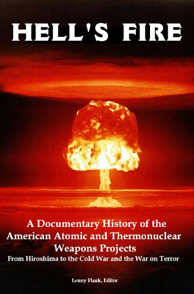 Hell's Fire: A Documentary History of the American Atomic and Thermonuclear Weapons Projects, from Hiroshima to the Cold War and the War on Terror By: Lenny Flank