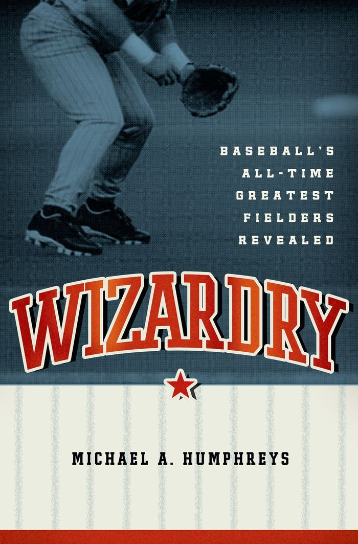 Wizardry:Baseball's All-Time Greatest Fielders Revealed