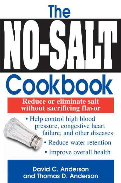 The No-Salt Cookbook: Reduce or Eliminate Salt Without Sacrificing Flavor By: David C. Anderson,Thomas D. Anderson