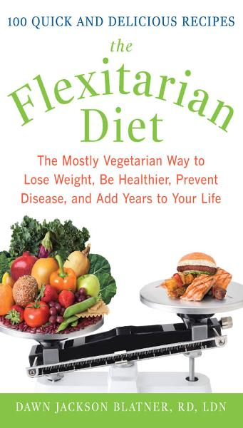 The Flexitarian Diet : The Mostly Vegetarian Way to Lose Weight, Be Healthier, Prevent Disease, and Add Years to Your Life: The Mostly Vegetarian Way to Lose Weight, Be Healthier, Prevent Disease, and Add Years to Your Life