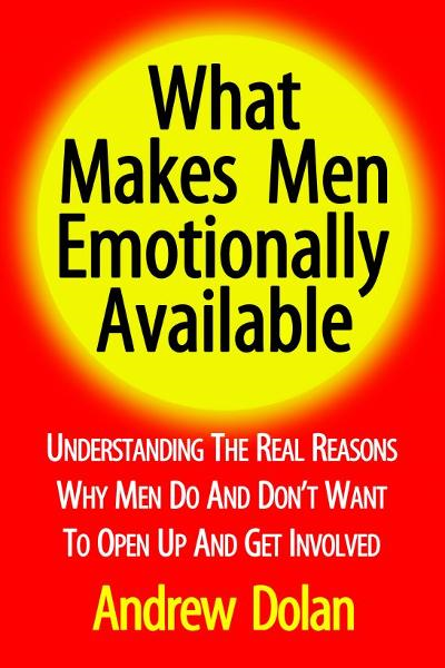 What Makes Men Emotionally Available: Understanding The Real Reasons Why Men Do And Don't Want To Open Up And Get Involved By: Andrew Dolan