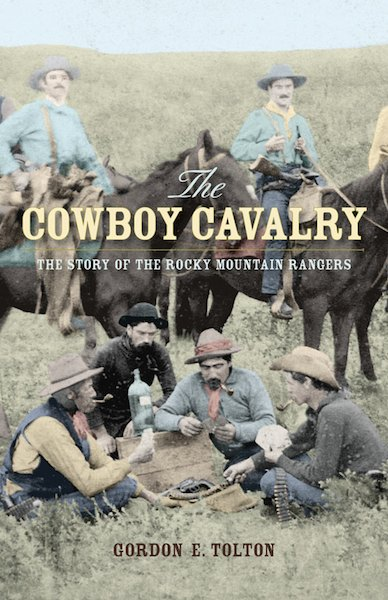 The Cowboy Cavalry: The Story of the Rocky Mountain Rangers By: Gordon E. Tolton