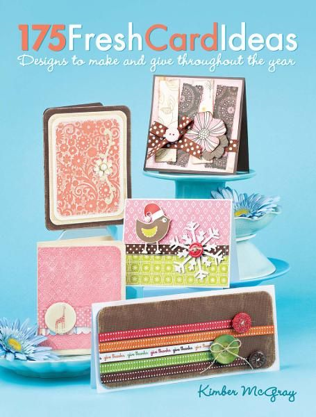175 Fresh Card Ideas: Designs to Make and Give Throughout the Year By: Kimber McGray