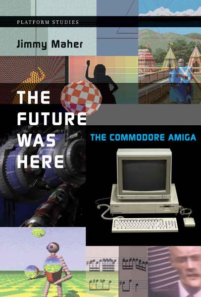 The Future Was Here: The Commodore Amiga By: Jimmy Maher