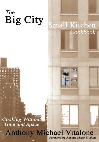 The Big City Small Kitchen Cookbook By: Anthony Vitalone
