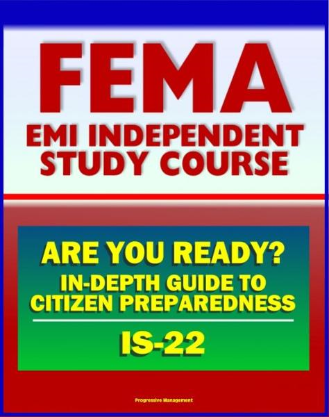 21st Century FEMA Study Course: Are You Ready? An In-depth Guide to Citizen Preparedness (IS-22) - Basic Preparedness, Natural Disasters, Terrorism, Recovery By: Progressive Management