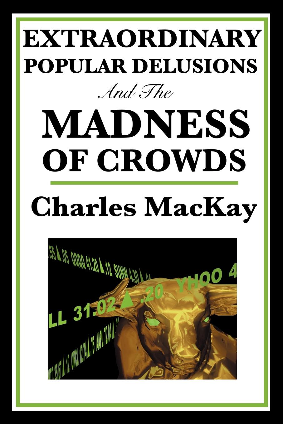 Extraordinary Popular Delusions and the Madness of Crowds By: Charles MacKay