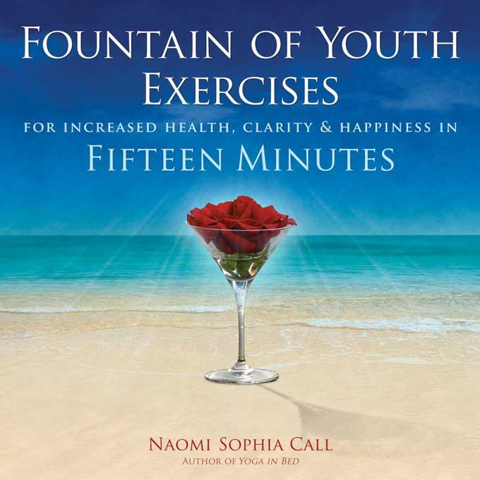 Fountain of Youth Exercises: For Vitality, Radiance, Joy & Fulfillment in Fifteen Minutes By: Call, Naomi Sophia