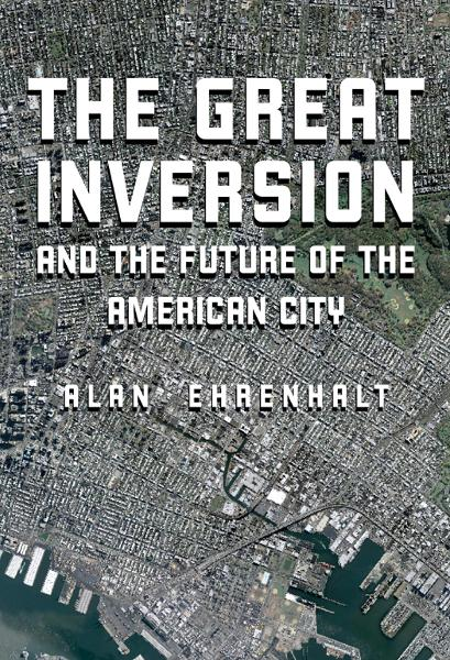 The Great Inversion and the Future of the American City By: Alan Ehrenhalt