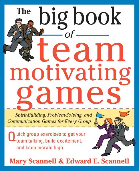 The Big Book of Team-Motivating Games: Spirit-Building, Problem-Solving and Communication Games for Every Group By: Edward Scannell,Mary Scannell