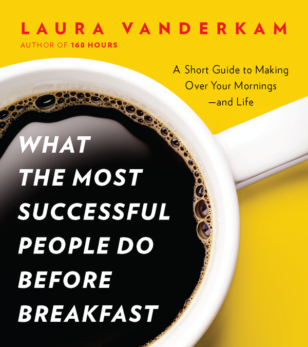 What the Most Successful People Do Before Breakfast: A Short Guide to Making Over Your Mornings--and Life (A Penguin Special from Portfolio) By: Laura Vanderkam