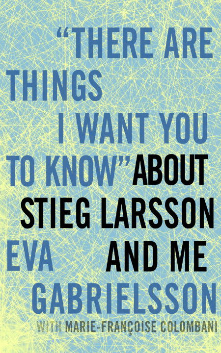 """There Are Things I Want You to Know"" about Stieg Larsson and Me By: Eva Gabrielsson,Marie-Francoise Colombani"
