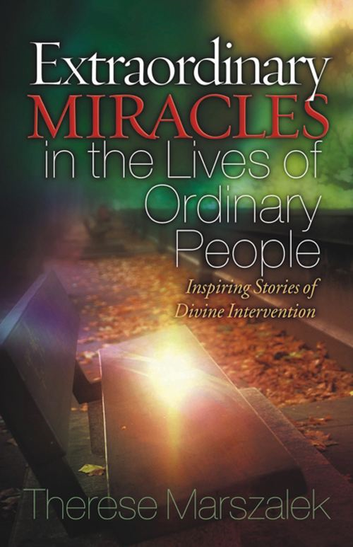 Extraordinary Miracles in the Lives of Ordinary People By: Therese Marszalek