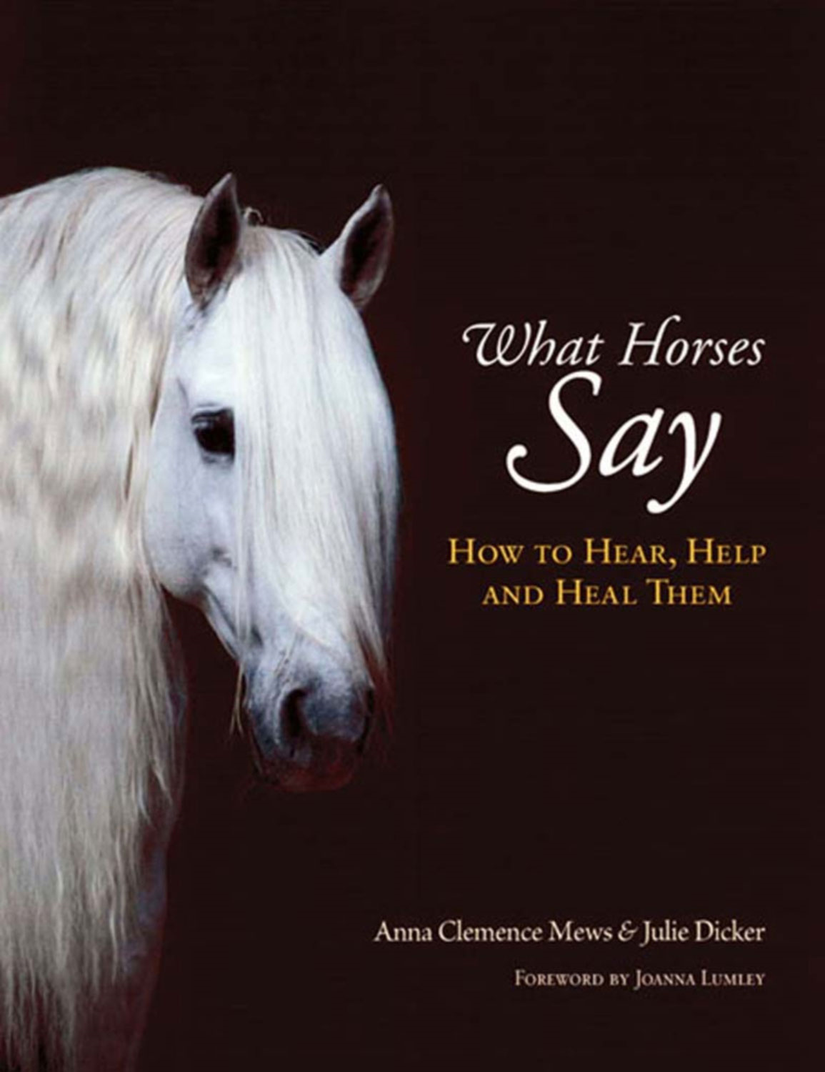What Horses Say: How to Hear, Help and Heal Them By: Anna Clemence Mews,Julie Dicker