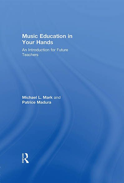 Music Education in Your Hands: An Introduction for Future Teachers By: Michael L. Mark,Patrice Madura