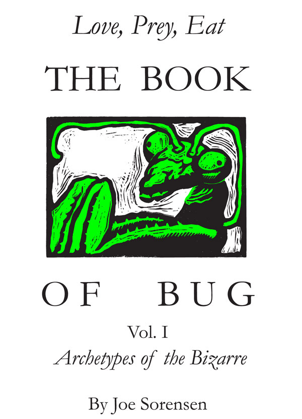 The Book of Bug/Love,Prey,Eat/ Vol.I/ Archetypes of the Bizarre By: Joe Sorensen
