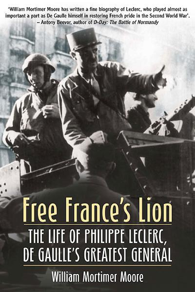 Free France's Lion: The Life of Philippe Leclerc, de Gaulle's Greatest General By: William Mortimer Moore
