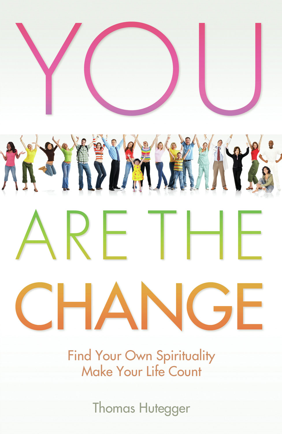 You Are the Change: Find Your Own Spirituality - Make Your Life Count
