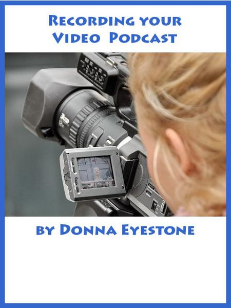 Recording your Video Podcast By: Donna Eyestone