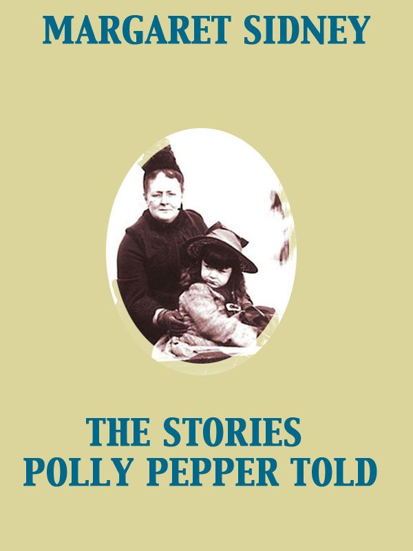 The Stories Polly Pepper Told By: Margaret Sidney