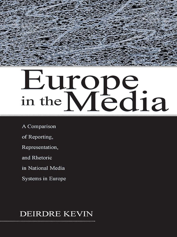 Europe in the Media A Comparison of Reporting,  Representation,  and Rhetoric in National Media Systems in Europe