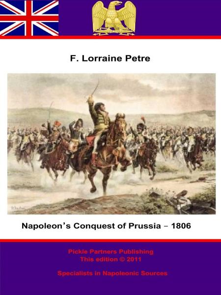 Napoleon's Conquest of Prussia – 1806 By: Francis Loraine Petre O.B.E,Pickle Partners Publishing