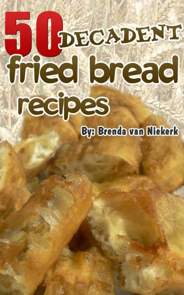 50 Decadent Fried Bread Recipes By: Brenda Van Niekerk