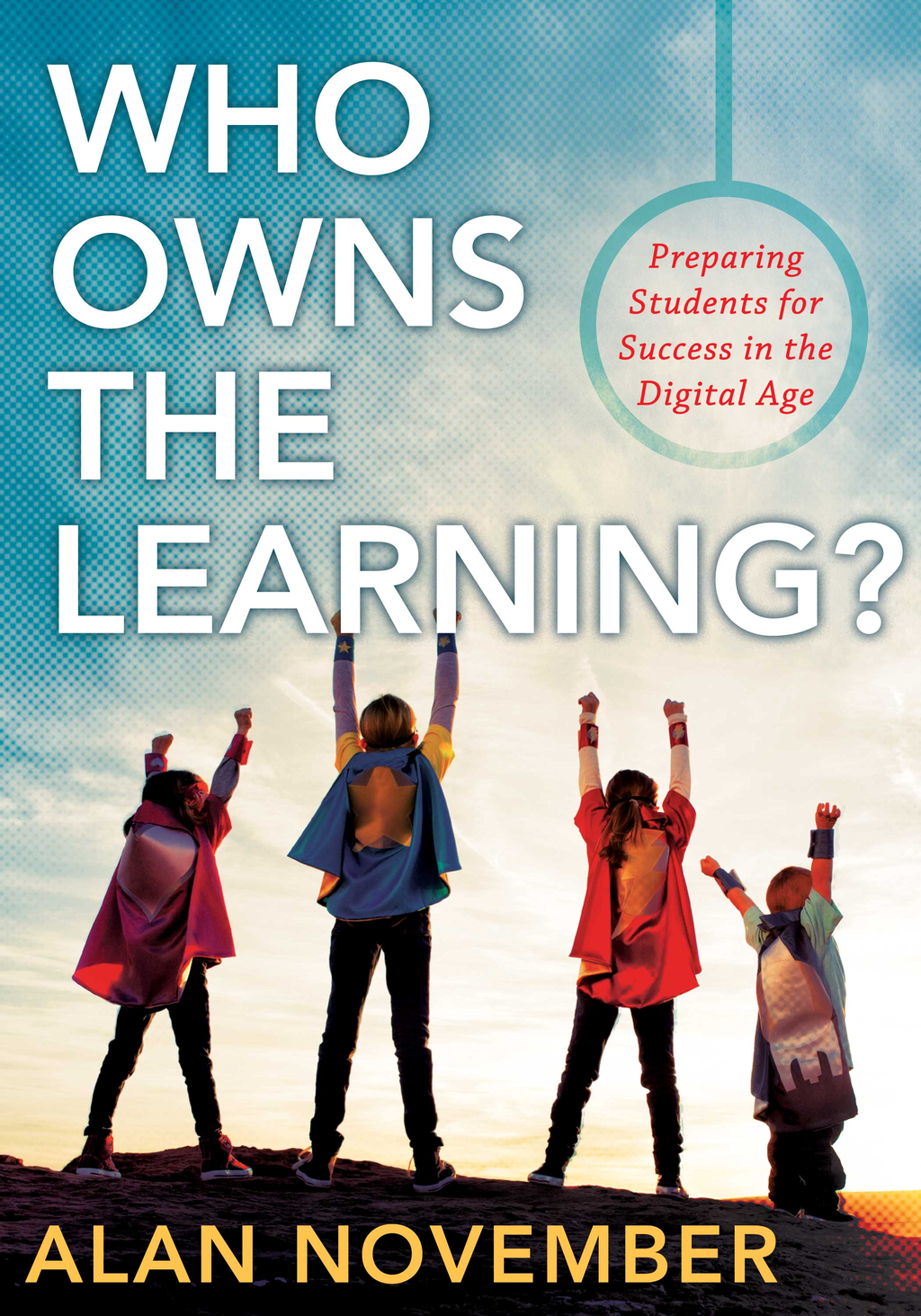 Who Owns the Learning?: Preparing Students for Success in the Digital Age By: Alan November
