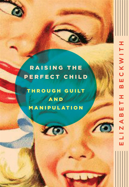 Raising the Perfect Child Through Guilt and Manipulation By: Elizabeth Beckwith