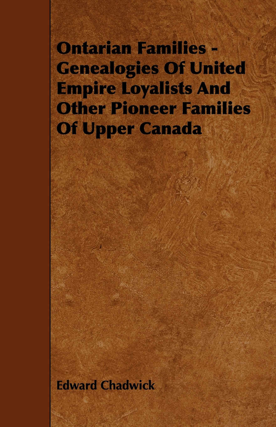Ontarian Families - Genealogies Of United Empire Loyalists And Other Pioneer Families Of Upper Canada By: Edward Chadwick,