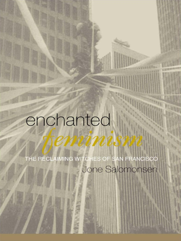 Enchanted Feminism The Reclaiming Witches of San Francisco